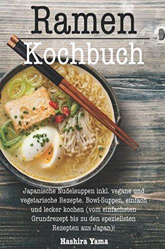 Ramen Kochbuch: Japanische Nudelsuppen inkl. vegane und vegetarische Rezepte. Bowl-Suppen, einfach und lecker kochen (vom einfachsten Grundrezept bis zu den speziellsten Rezepten aus Japan)!