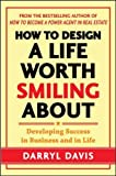 How to Design a Life Worth Smiling About: Developing Success in Business and in Life (Business Books)