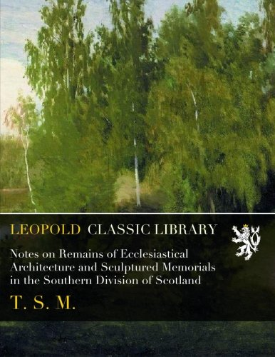 Notes on Remains of Ecclesiastical Architecture and Sculptured Memorials in the Southern Division of Scotland por T. S. M.