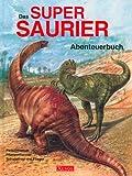 Das Super-Saurier-Abenteuerbuch: Fleischfresser, Pflanzenfresser, Schwimmer und Flieger