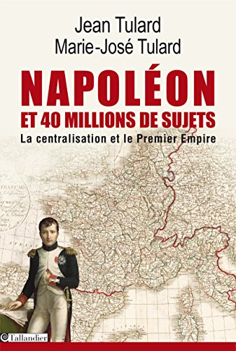 Napoléon et 40 millions de sujets: La centralisation et le premier empire par Jean Tulard
