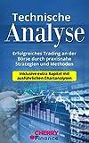 Technische Analyse: Erfolgreiches Trading an der Börse durch praxisnahe Strategien und Methoden - Inklusive extra Kapitel mit ausführlichen Chartanalysen