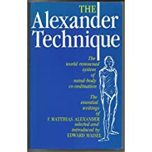 The Alexander Technique: Essential Writings of F.Matthias Alexander