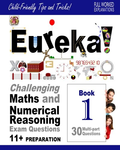 Eureka! Challenging Maths and Numerical Reasoning Exam Questions for 11+ Book 1: 30 modern-style, multi-part questions with full step-by-step full method explanation, tips and tricks