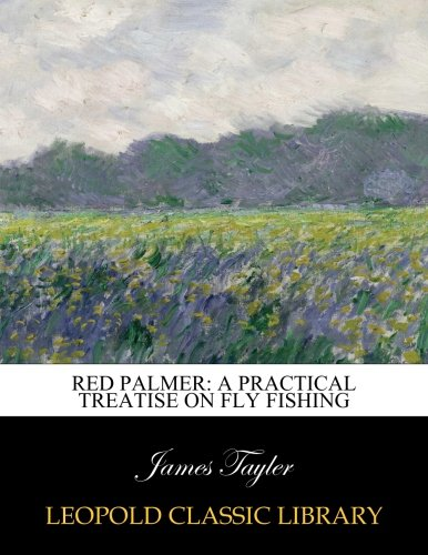 Red Palmer: A Practical Treatise on Fly Fishing por James Tayler