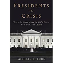 Presidents in Crisis: Tough Decisions inside the White House from Truman to Obama