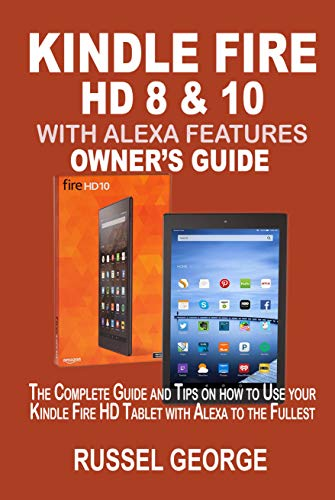 KINDLE FIRE HD 8 &10 WITH ALEXA FEATURES OWNER'S GUIDE: The Complete Guide and Tips on How to Use Your Kindle Fire HD Tablet with Alexa to the Fullest (English Edition) (Für Fire Dummies Kindle)