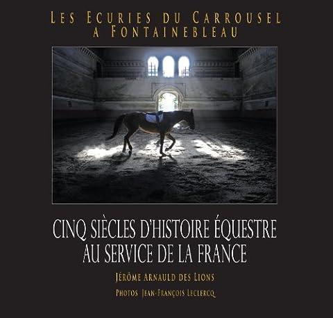 Les Ecuries du Carrousel A Fontainebleau - Cinq siècles d'histoire au service de la France