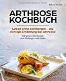 Arthrose Kochbuch: Leben ohne Schmerzen - Die richtige Ernährung bei Arthrose - 100 genussvolle Rezepte zum Vorbeugen und Heilen - Erhard Fischer