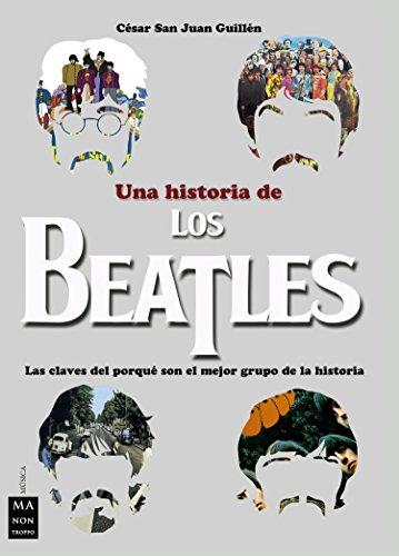 Una historia de los Beatles: Las claves del porqué son el mejor grupo de la historia (Música) por César San Juan Guillén
