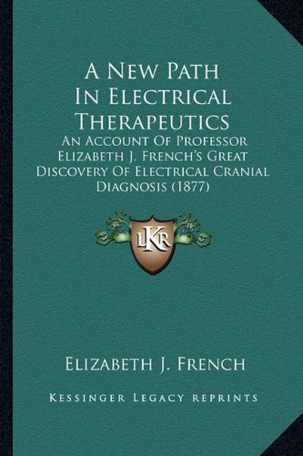 A New Path in Electrical Therapeutics: An Account of Professor Elizabeth J. French's Great Discovery of Electrical Cranial Diagnosis (1877)