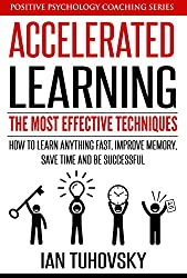 Accelerated Learning: The Most Effective Techniques: How to Learn Fast, Improve Memory, Save Your Time and Be Successful (Positive Psychology Coaching Series Book 14)