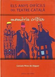 Anys Dificils Del Teatre Catala, Els Memoria Critica par  Gonzalo Perez De Olaguer