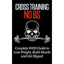 CROSS TRAINING: No BS Complete WOD Guide to: Lose Weight, Build Muscle, & Get Ripped (Strength Training, Exercise and Fitness, Bodyweight, Home Workout, Fat Loss Book 1) (English Edition)