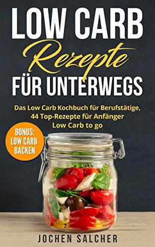 Low Carb Rezepte für unterwegs: Das Low Carb Kochbuch für Berufstätige, 44 Top-Rezepte für Anfänger – Low Carb to go – BONUS: LOW CARB BACKEN