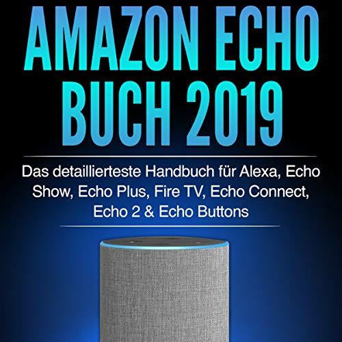 Amazon Echo Buch 2019: Das detaillierteste Handbuch für Alexa, Echo Show, Echo Plus, Fire TV, Echo Connect, Echo 2 & Echo Buttons - Anleitungen, Einstellung, ... Skills & Lustiges - 2019 (Amazon Audio-bücher Fire Für)