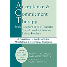 Acceptance and Commitment Therapy for the Treatment of Post-Traumatic Stress Disorder and Trauma-Related Problems: A Practitioner's Guide to Using Mindfulness and Acceptance Strategies