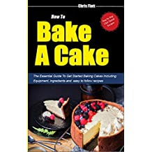 How To Bake A Cake: Learn How To Bake Cakes Tips, Tricks & Tools for Amateur Cake Bakers. Including Baking Basics Sins and How To Correct Them and the Top 20 Questions Every Amateur Cake Baker Has