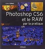 Photoshop CS6 et le RAW par la pratique. (Avec Dvd-rom)
