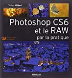 Photoshop CS6 et le RAW par la pratique. (Avec Dvd-rom)...