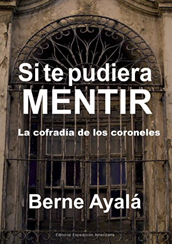 Si te pudiera mentir: La cofradía de los coroneles por Berne Ayalá