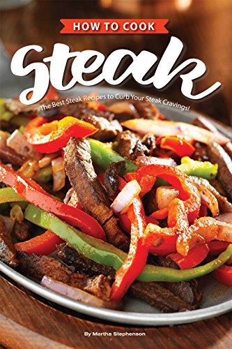 How to Cook Steak: The Best Steak Recipes to Curb Your Steak Cravings! (English Edition) (Cooking Round Iron)