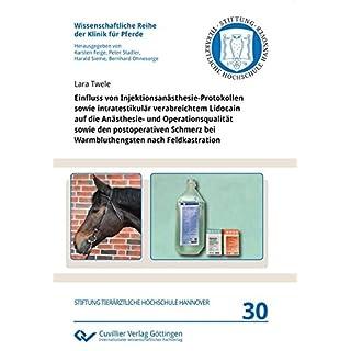 Einfluss von Injektionsanästhesie-Protokollen sowie intratestikulär verabreichtem Lidocain auf die Anästhesie- und Operationsqualität sowie den ... Reihe der Klinik für Pferde)