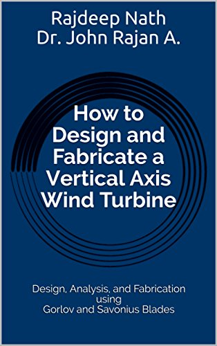 How to Design and Fabricate a Vertical Axis Wind Turbine: Design, Analysis, and Fabrication using Gorlov and Savonius Blades (English Edition) -