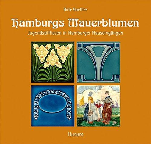 Hamburgs Mauerblumen: Jugendstilfliesen in Hamburger Hauseingängen by Birte Gaethke (2010-10-01)