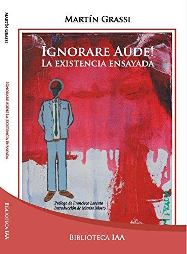 Ignorare Aude!: La existencia ensayada (Biblioteca Instituto Acton nº 5) por Martín Grassi