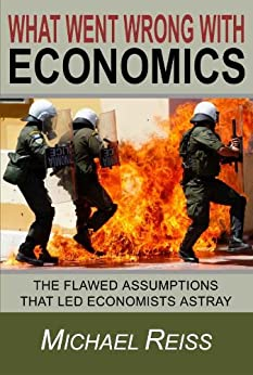 What Went Wrong with Economics: The flawed assumptions that led economists astray by [Reiss, Michael]