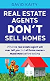 Real Estate Agents Don't Sell Homes: What no real estate agent will ever tell you, but all home owners must know before selling