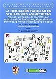 La mediación familiar en situaciones asimétricas: Procesos de gestión de conflictos con episodios de violencia, drogodependencias, enfermedad mental y ... poder (Mediación y resolución de conflictos)