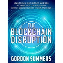 Blockchain: The Blockchain Disruption: How Blockchain, Smart Contracts, and Bitcoin Will Change Society and Your Daily Life (Complete Guide to Blockchain, Ethereum, and Fintech) (English Edition)
