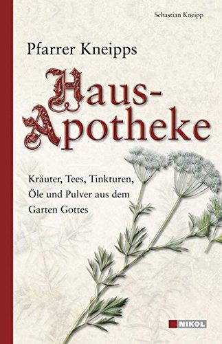 Pfarrer Kneipps Hausapotheke: Kräuter, Tees, Tinkturen, Öle und Pulver aus dem Garten Gottes