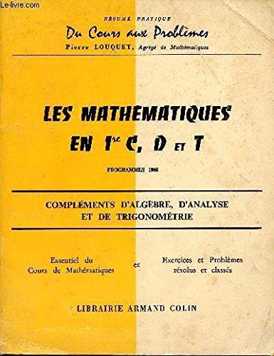 LES MATHEMATIQUES EN PREMIERE C, D ET T / COMPLEMENTS D'ALGEBRE, D'ANALYSE ET DE TRIGONOMETRIE - PROGRAMME DE 1966 / COLLECTION RESUME PRATIQUE DU COURS AUX PROBLEMES. par LOUQUET / COLLECTIF