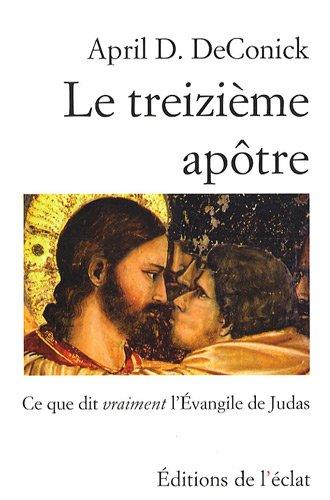 Le treizième apôtre : Ce que dit vraiment l'Evangile de Judas par April D. de Conick