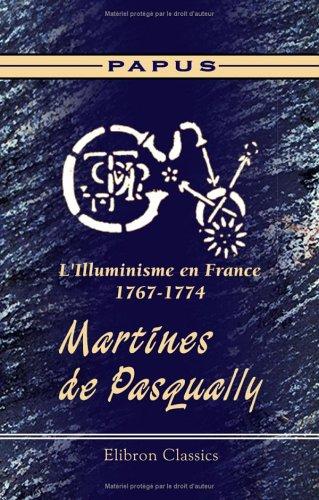 L'Illuminisme en France, 1767-1774. Martines de Pasqually: Sa vie - ses pratiques magiques - son oeuvre - ses disciples. Suivis des catchismes des lus ... d'aprs des documents entirement indits