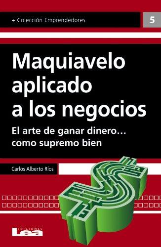 Maquiavelo aplicado a los negocios por Carlos Alberto Ríos