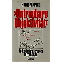 Untragbare Objektivität: Politische Erinnnerungen 1917-1987