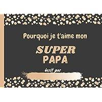 Pourquoi je t'aime mon SUPER PAPA: Livre pour enfants à compléter avec leurs propres dessins et mots à offrir à papa…