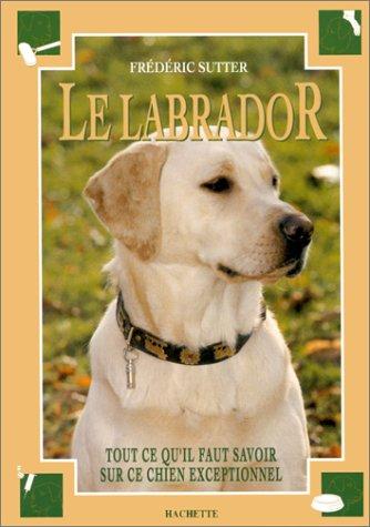 LE LABRADOR. Tout ce qu'il faut savoir sur ce chien exceptionnel par Frédéric Sutter