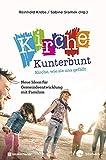 Kirche Kunterbunt - Kirche, wie sie uns gefällt: Neue Ideen für Gemeindeentwicklung mit Familien