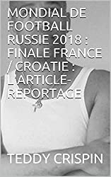 MONDIAL DE FOOTBALL RUSSIE 2018 : FINALE FRANCE / CROATIE : L'ARTICLE-REPORTAGE