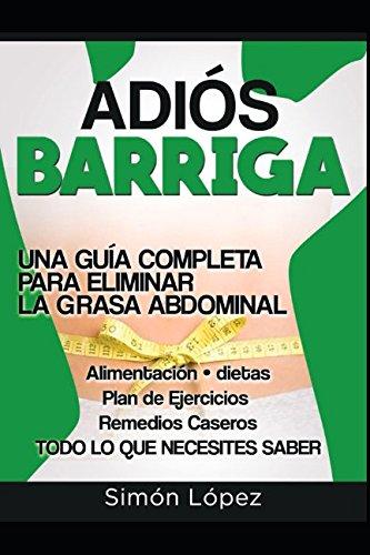 Adión Barriga: Una Guía Completa para Eliminar la Grasa Abdominal: Alimentación, Dietas, Plan de Ejercicios, Remedios Caseros. Todo lo que Necesitas Saber