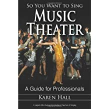 So You Want to Sing Music Theater: A Guide for Professionals by Karen Hall (2014-05-02)