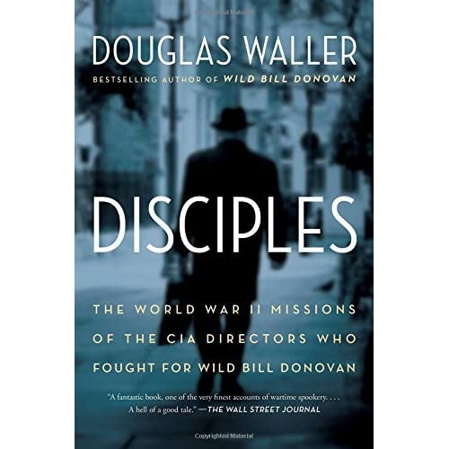 Disciples: The World War II Missions of the CIA Directors Who Fought for Wild Bill Donovan by Douglas Waller (2016-10-25)
