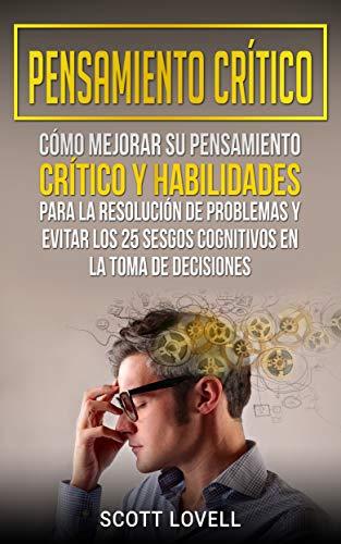 Pensamiento crítico: Cómo mejorar su pensamiento crítico y ...