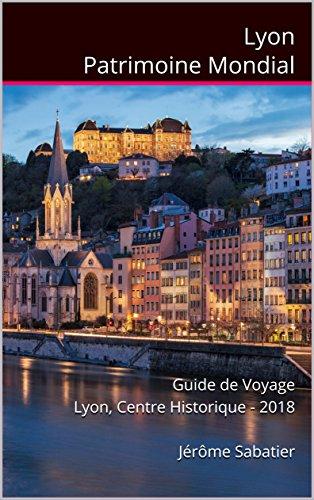 Couverture du livre Lyon Patrimoine Mondial: Guide de Voyage Lyon, Centre Historique - 2018
