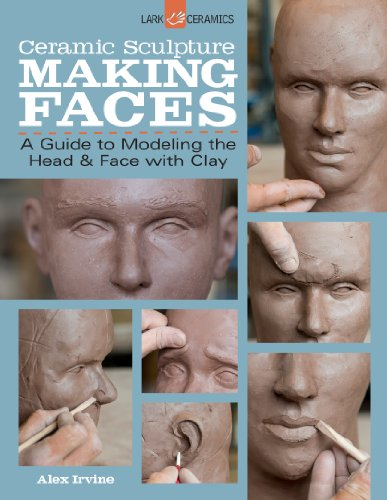 Ceramic Sculpture: Making Faces: A Guide to Modeling the Head and Face with Clay por Alex Irvine